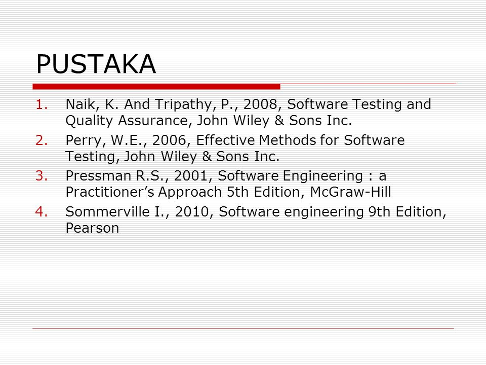 PUSTAKA 1.Naik, K. And Tripathy, P., 2008, Software Testing and Quality Assurance, John Wiley & Sons Inc. 2.Perry, W.E., 2006, Effective Methods for S
