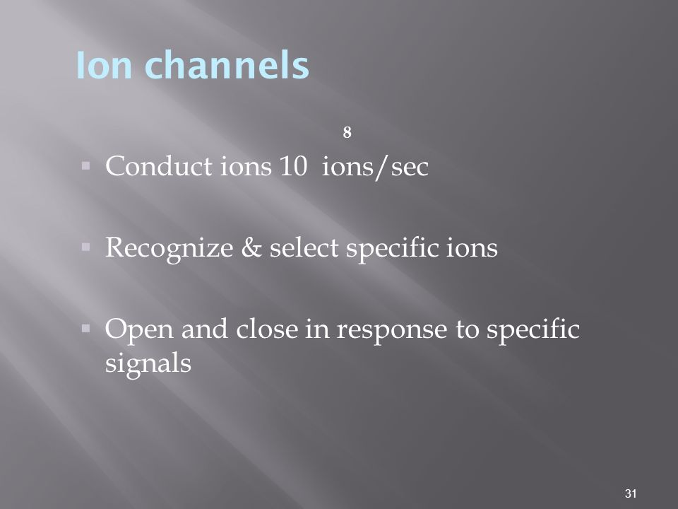 31 8  Conduct ions 10 ions/sec  Recognize & select specific ions  Open and close in response to specific signals Ion channels