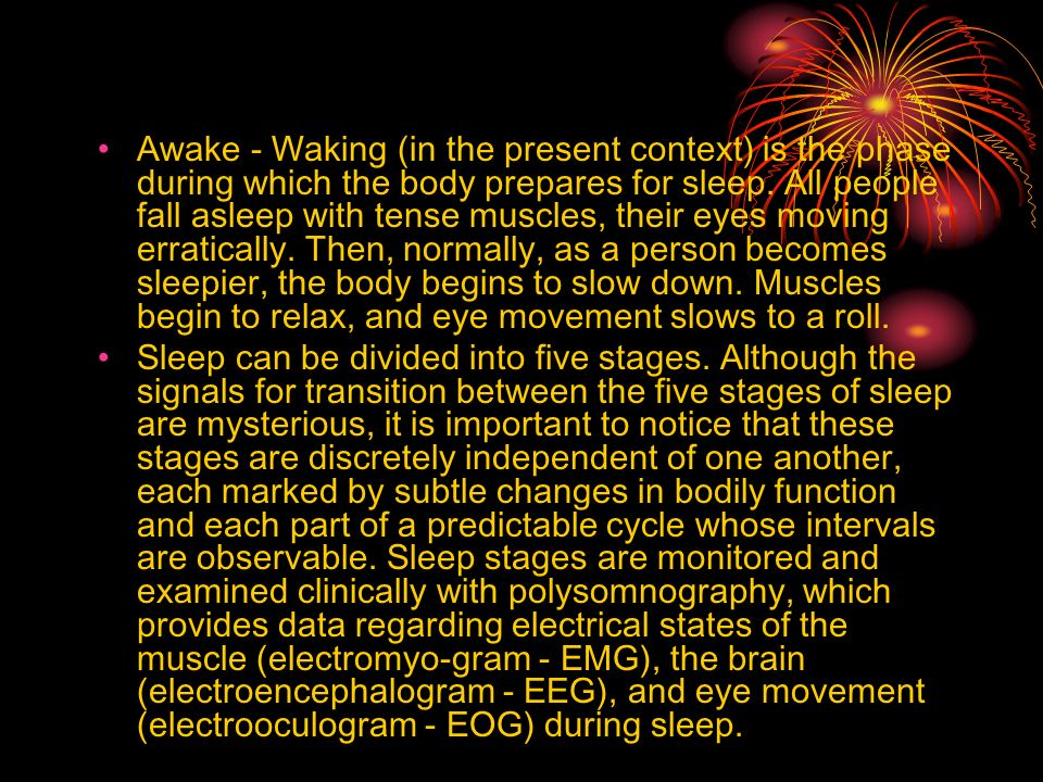 Awake - Waking (in the present context) is the phase during which the body prepares for sleep. All people fall asleep with tense muscles, their eyes m