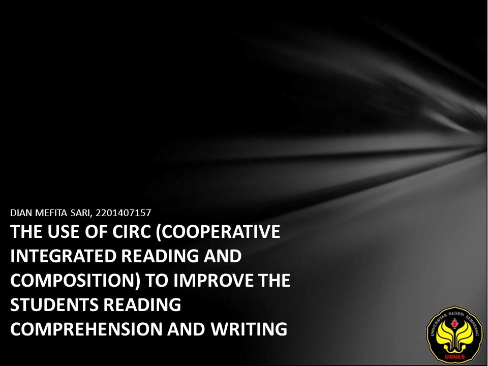 DIAN MEFITA SARI, 2201407157 THE USE OF CIRC (COOPERATIVE INTEGRATED READING AND COMPOSITION) TO IMPROVE THE STUDENTS READING COMPREHENSION AND WRITING