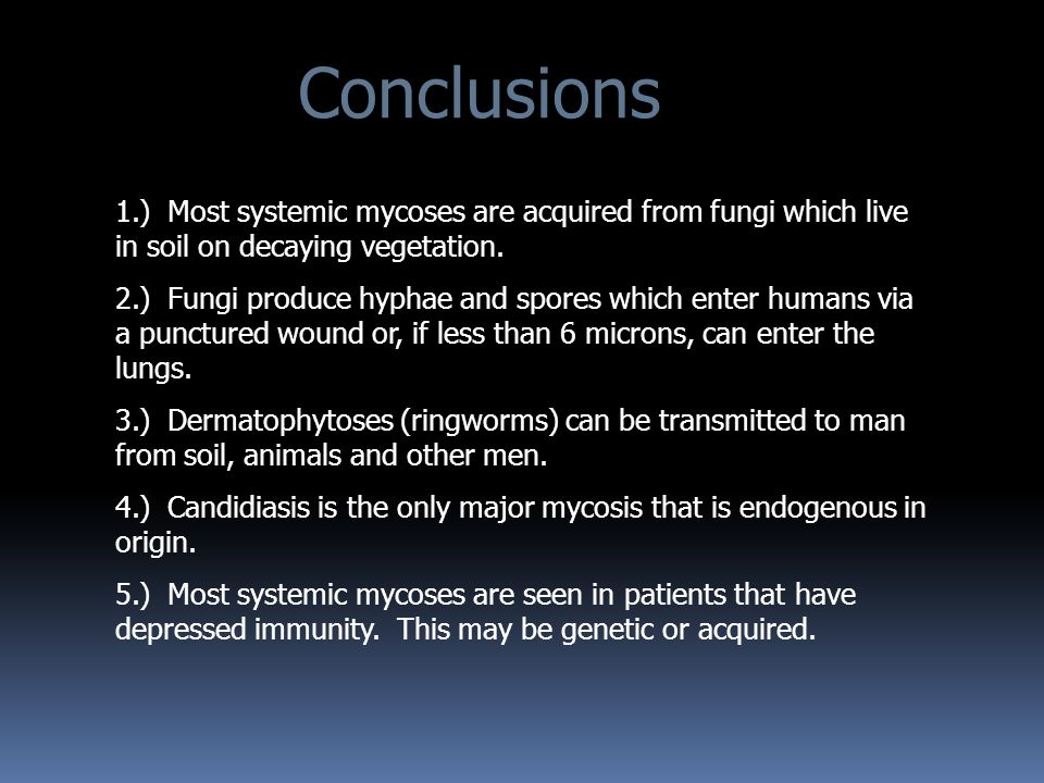 Conclusions 1.) Most systemic mycoses are acquired from fungi which live in soil on decaying vegetation.