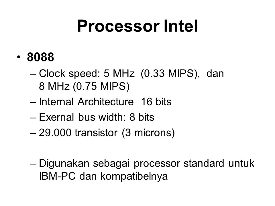 Processor Intel 8088 –Clock speed: 5 MHz (0.33 MIPS), dan 8 MHz (0.75 MIPS) –Internal Architecture 16 bits –Exernal bus width: 8 bits –29.000 transist
