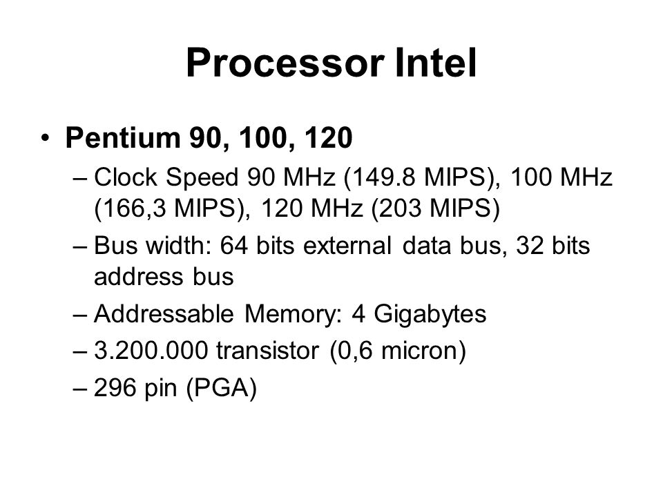 Processor Intel Pentium 90, 100, 120 –Clock Speed 90 MHz (149.8 MIPS), 100 MHz (166,3 MIPS), 120 MHz (203 MIPS) –Bus width: 64 bits external data bus, 32 bits address bus –Addressable Memory: 4 Gigabytes –3.200.000 transistor (0,6 micron) –296 pin (PGA)