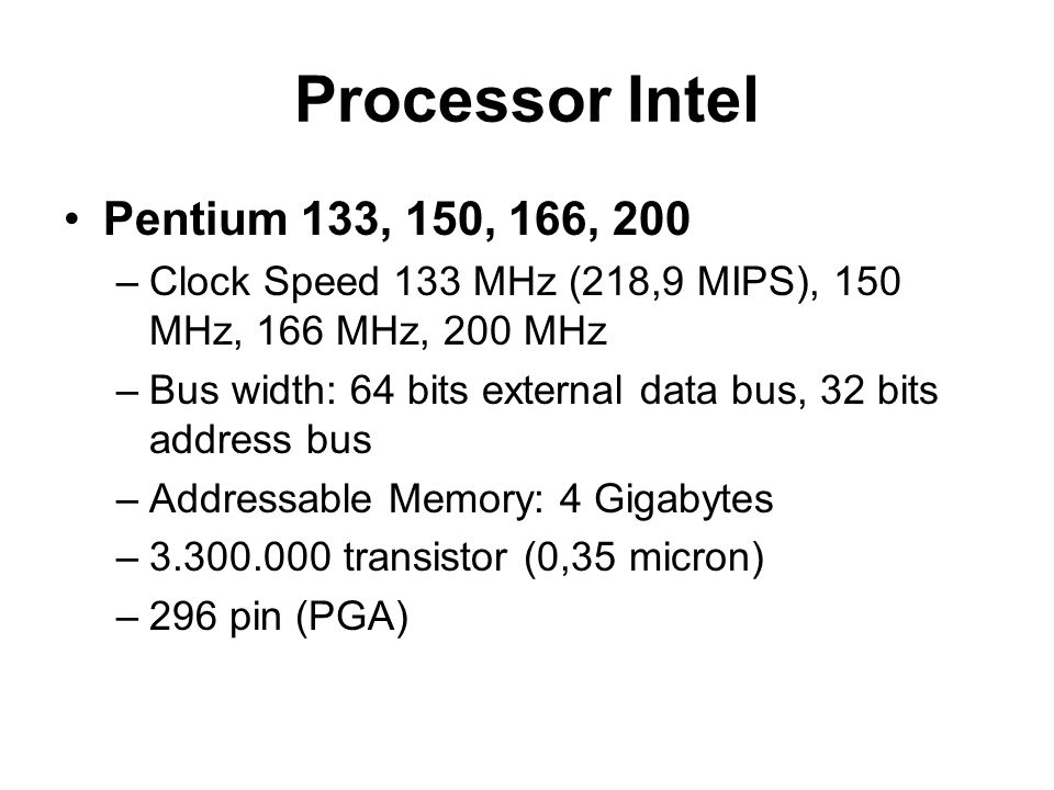 Processor Intel Pentium 133, 150, 166, 200 –Clock Speed 133 MHz (218,9 MIPS), 150 MHz, 166 MHz, 200 MHz –Bus width: 64 bits external data bus, 32 bits address bus –Addressable Memory: 4 Gigabytes –3.300.000 transistor (0,35 micron) –296 pin (PGA)