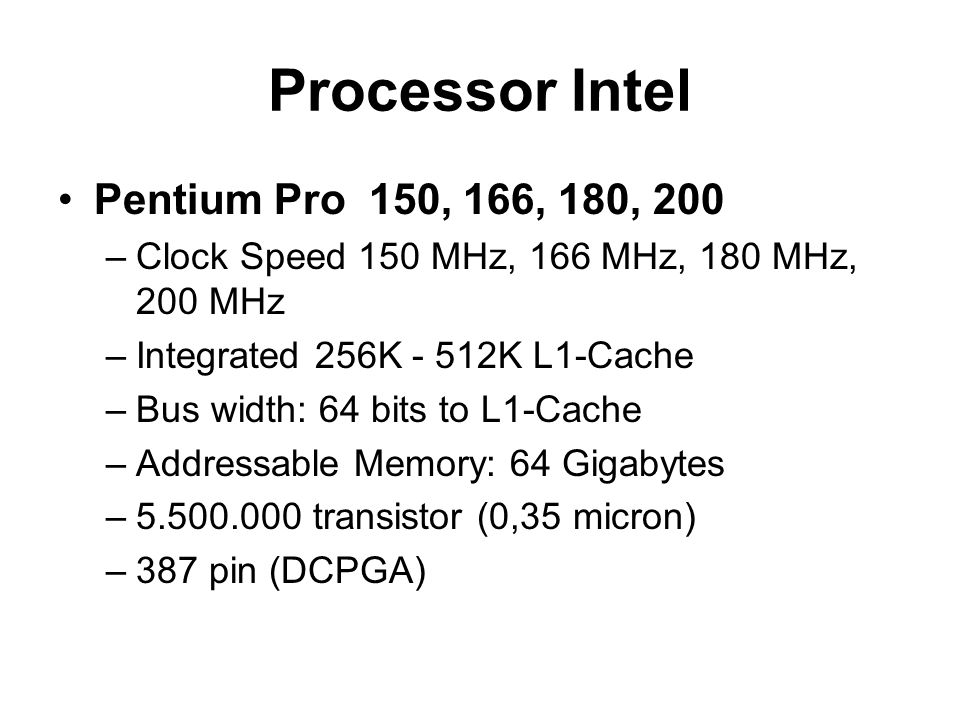 Processor Intel Pentium Pro 150, 166, 180, 200 –Clock Speed 150 MHz, 166 MHz, 180 MHz, 200 MHz –Integrated 256K - 512K L1-Cache –Bus width: 64 bits to L1-Cache –Addressable Memory: 64 Gigabytes –5.500.000 transistor (0,35 micron) –387 pin (DCPGA)