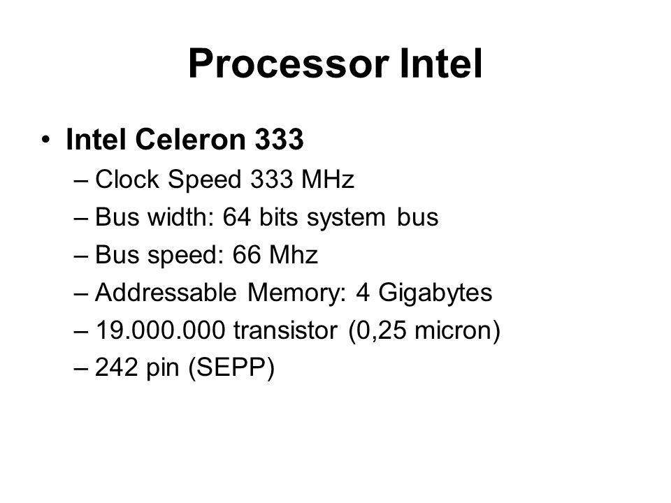 Processor Intel Intel Celeron 333 –Clock Speed 333 MHz –Bus width: 64 bits system bus –Bus speed: 66 Mhz –Addressable Memory: 4 Gigabytes –19.000.000 transistor (0,25 micron) –242 pin (SEPP)