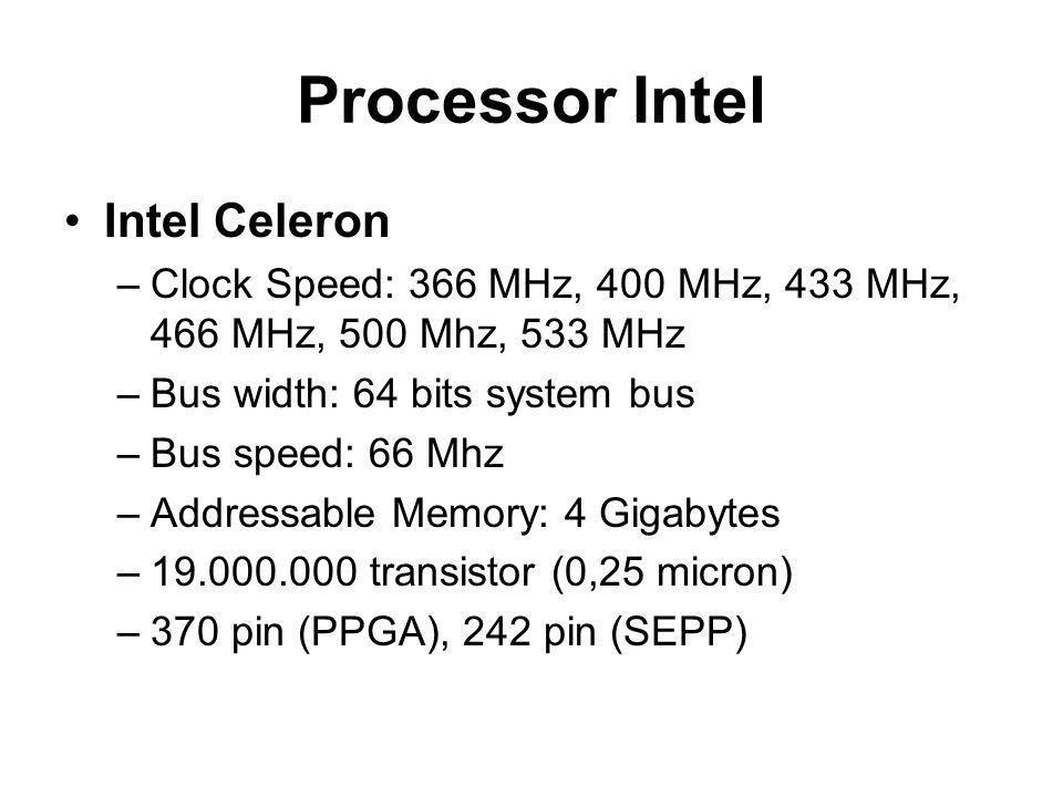 Processor Intel Intel Celeron –Clock Speed: 366 MHz, 400 MHz, 433 MHz, 466 MHz, 500 Mhz, 533 MHz –Bus width: 64 bits system bus –Bus speed: 66 Mhz –Addressable Memory: 4 Gigabytes –19.000.000 transistor (0,25 micron) –370 pin (PPGA), 242 pin (SEPP)