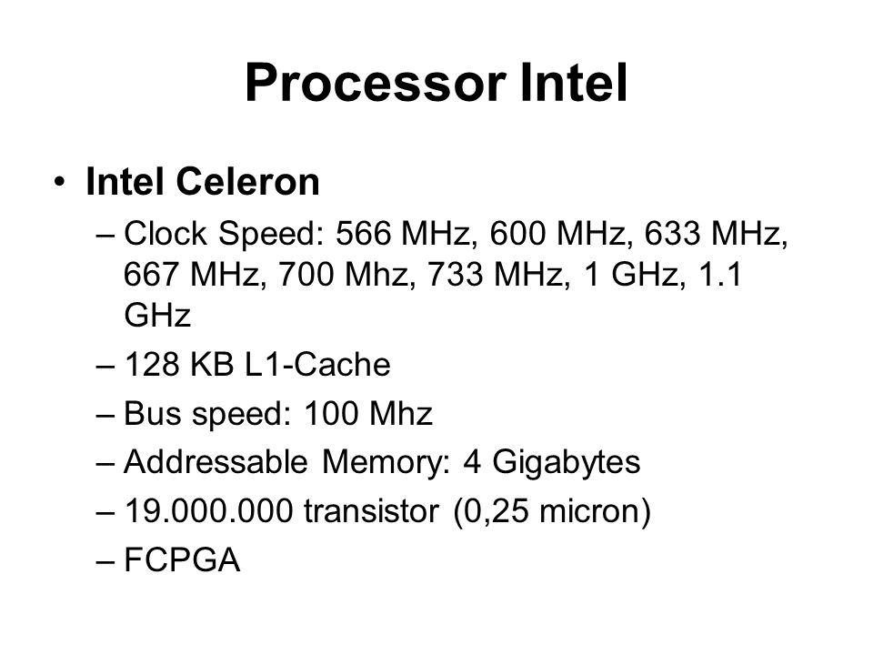 Processor Intel Intel Celeron –Clock Speed: 566 MHz, 600 MHz, 633 MHz, 667 MHz, 700 Mhz, 733 MHz, 1 GHz, 1.1 GHz –128 KB L1-Cache –Bus speed: 100 Mhz –Addressable Memory: 4 Gigabytes –19.000.000 transistor (0,25 micron) –FCPGA