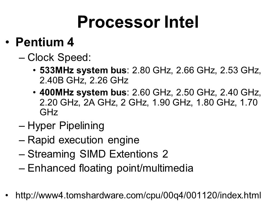 Processor Intel Pentium 4 –Clock Speed: 533MHz system bus: 2.80 GHz, 2.66 GHz, 2.53 GHz, 2.40B GHz, 2.26 GHz 400MHz system bus: 2.60 GHz, 2.50 GHz, 2.40 GHz, 2.20 GHz, 2A GHz, 2 GHz, 1.90 GHz, 1.80 GHz, 1.70 GHz –Hyper Pipelining –Rapid execution engine –Streaming SIMD Extentions 2 –Enhanced floating point/multimedia http://www4.tomshardware.com/cpu/00q4/001120/index.html