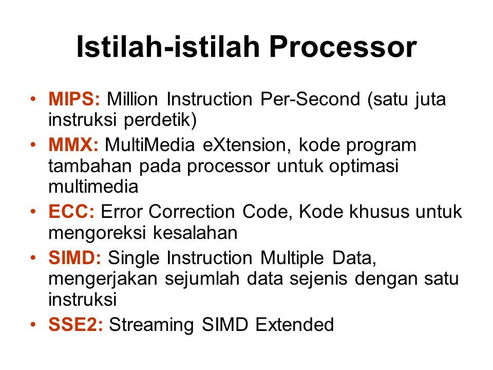 Istilah-istilah Processor MIPS: Million Instruction Per-Second (satu juta instruksi perdetik) MMX: MultiMedia eXtension, kode program tambahan pada processor untuk optimasi multimedia ECC: Error Correction Code, Kode khusus untuk mengoreksi kesalahan SIMD: Single Instruction Multiple Data, mengerjakan sejumlah data sejenis dengan satu instruksi SSE2: Streaming SIMD Extended