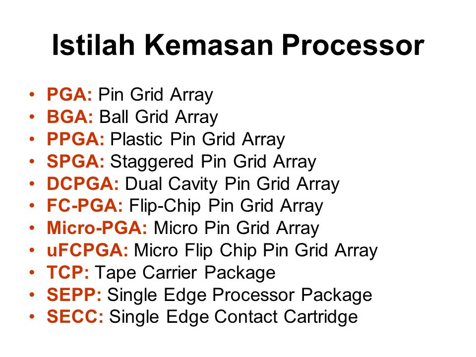 Istilah Kemasan Processor PGA: Pin Grid Array BGA: Ball Grid Array PPGA: Plastic Pin Grid Array SPGA: Staggered Pin Grid Array DCPGA: Dual Cavity Pin Grid Array FC-PGA: Flip-Chip Pin Grid Array Micro-PGA: Micro Pin Grid Array uFCPGA: Micro Flip Chip Pin Grid Array TCP: Tape Carrier Package SEPP: Single Edge Processor Package SECC: Single Edge Contact Cartridge
