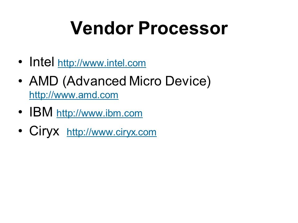 Vendor Processor Intel http://www.intel.com http://www.intel.com AMD (Advanced Micro Device) http://www.amd.com http://www.amd.com IBM http://www.ibm.com http://www.ibm.com Ciryx http://www.ciryx.com http://www.ciryx.com