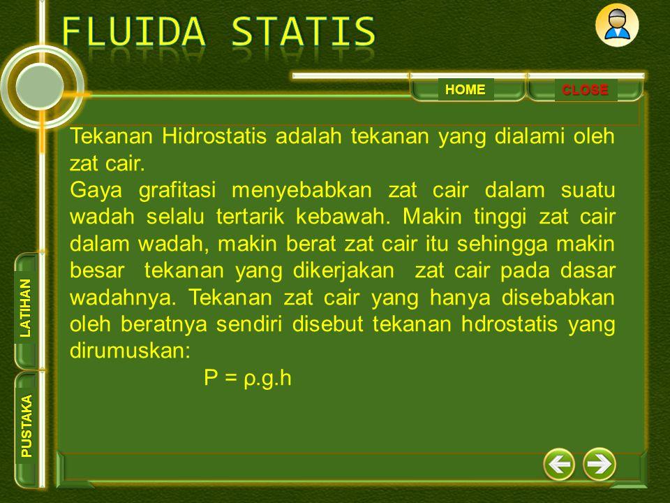 HOME PUSTAKA LATIHAN CLOSE Tekanan Hidrostatis adalah tekanan yang dialami oleh zat cair. Gaya grafitasi menyebabkan zat cair dalam suatu wadah selalu