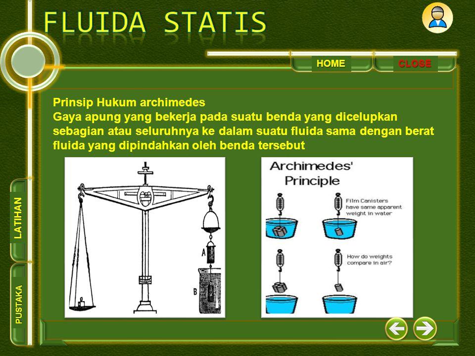 HOME PUSTAKA LATIHAN CLOSE Prinsip Hukum archimedes Gaya apung yang bekerja pada suatu benda yang dicelupkan sebagian atau seluruhnya ke dalam suatu fluida sama dengan berat fluida yang dipindahkan oleh benda tersebut