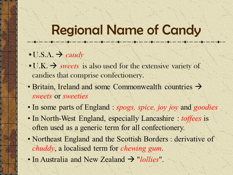 Regional Name of Candy U.S.A.  candy U.K.  sweets is also used for the extensive variety of candies that comprise confectionery. Britain, Ireland an