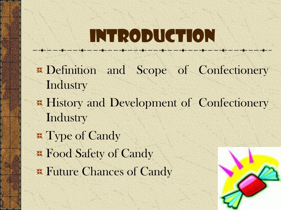 Introduction Definition and Scope of Confectionery Industry History and Development of Confectionery Industry Type of Candy Food Safety of Candy Futur
