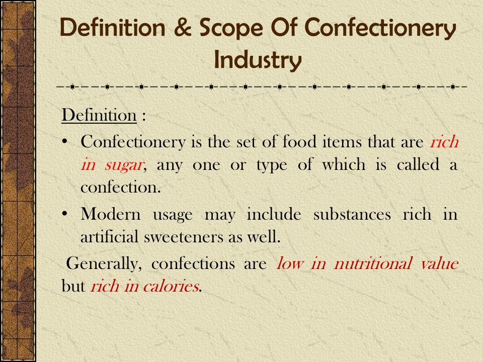 Definition & Scope Of Confectionery Industry Definition : Confectionery is the set of food items that are rich in sugar, any one or type of which is c