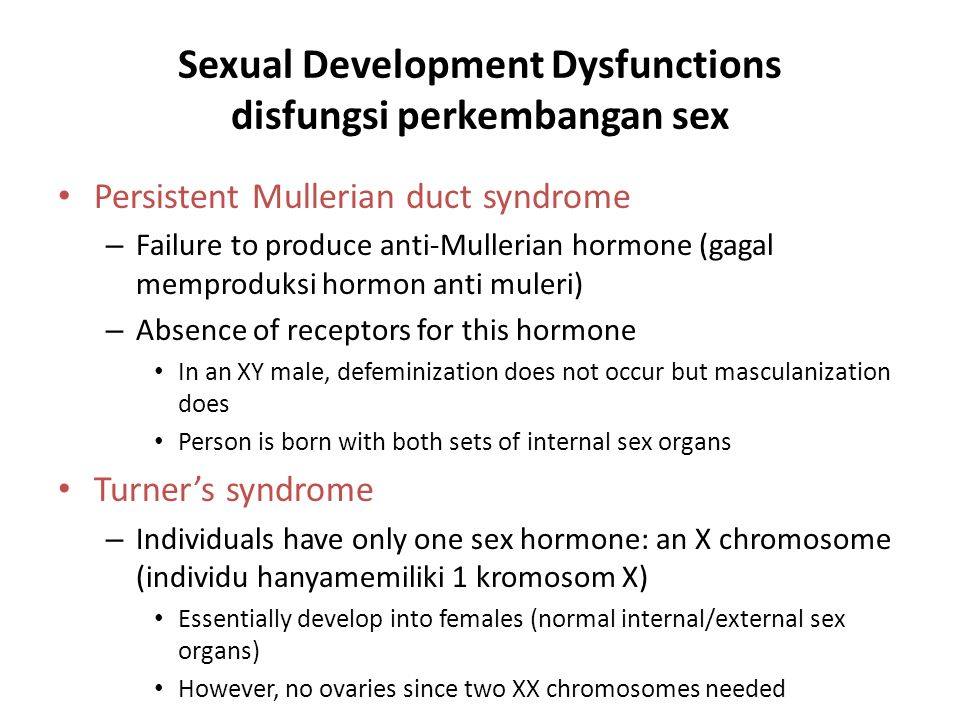 Sexual Development Dysfunctions disfungsi perkembangan sex Persistent Mullerian duct syndrome – Failure to produce anti-Mullerian hormone (gagal memproduksi hormon anti muleri) – Absence of receptors for this hormone In an XY male, defeminization does not occur but masculanization does Person is born with both sets of internal sex organs Turner's syndrome – Individuals have only one sex hormone: an X chromosome (individu hanyamemiliki 1 kromosom X) Essentially develop into females (normal internal/external sex organs) However, no ovaries since two XX chromosomes needed