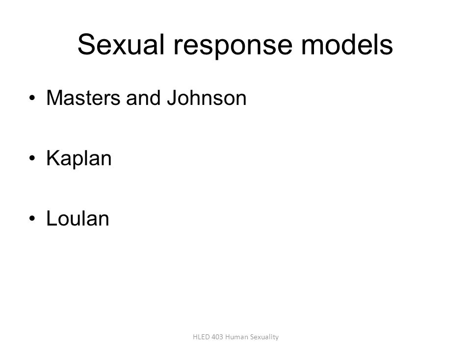 Sexual response models Masters and Johnson Kaplan Loulan HLED 403 Human Sexuality