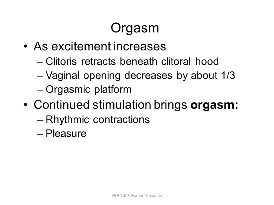 Orgasm As excitement increases –Clitoris retracts beneath clitoral hood –Vaginal opening decreases by about 1/3 –Orgasmic platform Continued stimulati