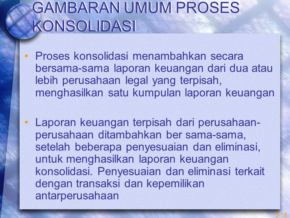 3-18 GAMBARAN UMUM PROSES KONSOLIDASI Proses konsolidasi menambahkan secara bersama-sama laporan keuangan dari dua atau lebih perusahaan legal yang te