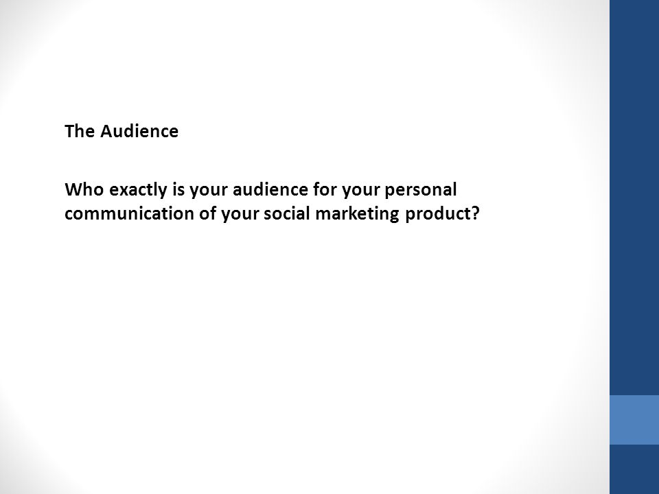 The Audience Who exactly is your audience for your personal communication of your social marketing product