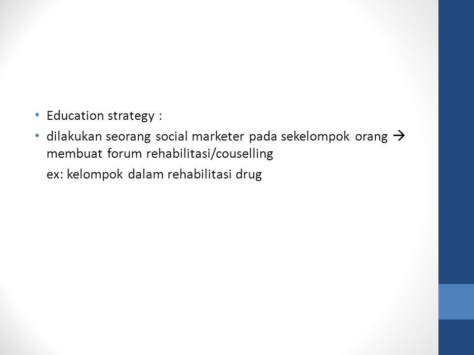 Education strategy : dilakukan seorang social marketer pada sekelompok orang  membuat forum rehabilitasi/couselling ex: kelompok dalam rehabilitasi d