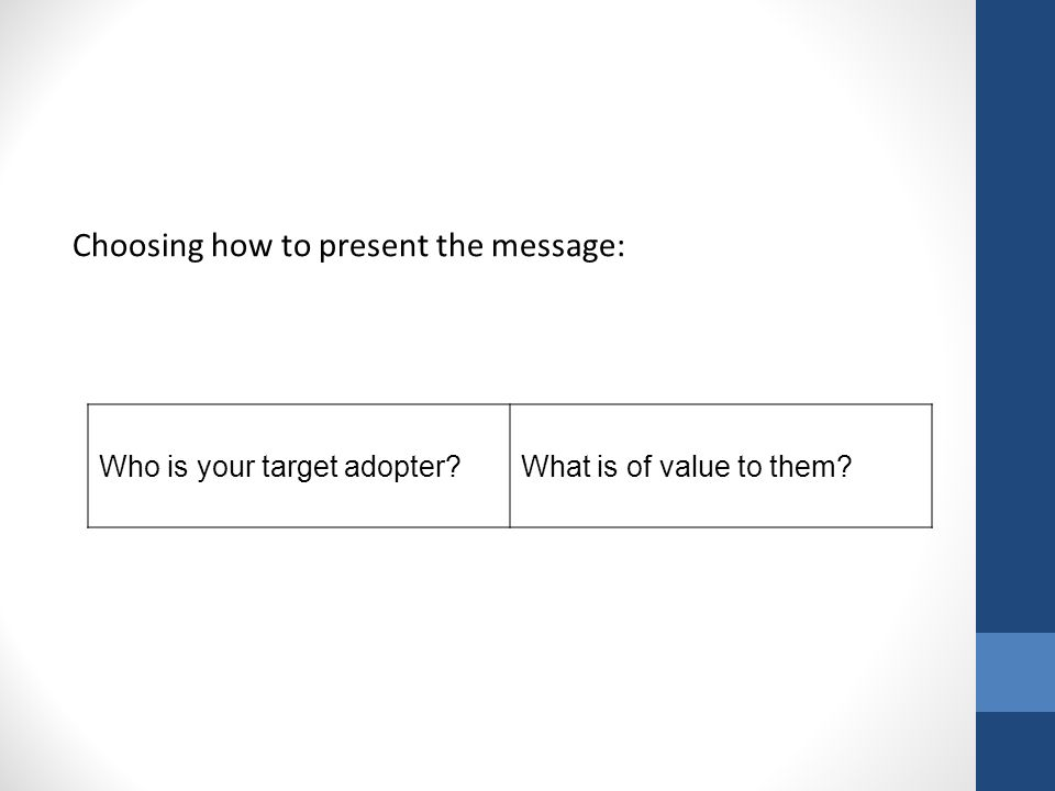 Choosing how to present the message: Who is your target adopter What is of value to them