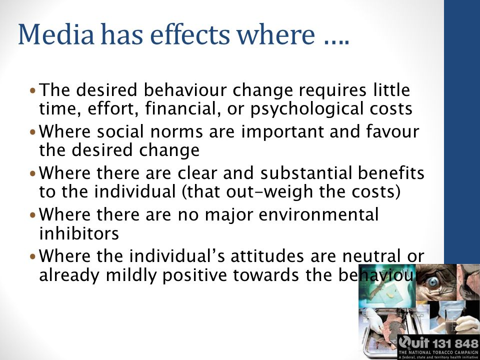 Media has effects where …. The desired behaviour change requires little time, effort, financial, or psychological costs Where social norms are importa