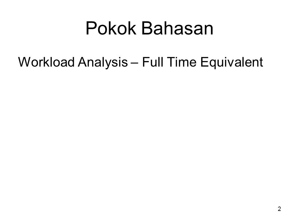 2 Pokok Bahasan Workload Analysis – Full Time Equivalent