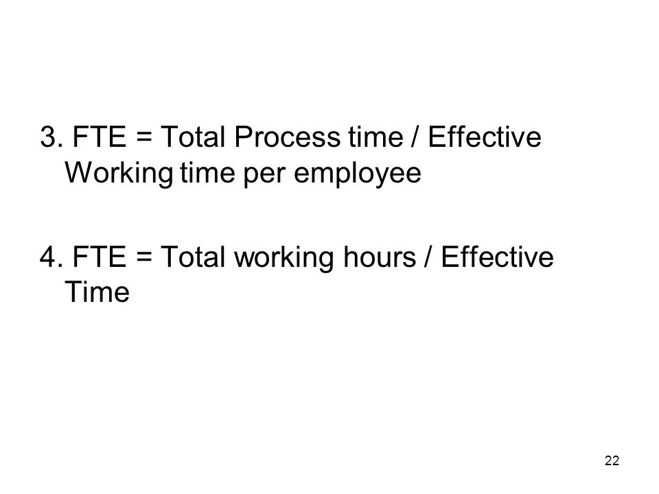 22 3. FTE = Total Process time / Effective Working time per employee 4. FTE = Total working hours / Effective Time