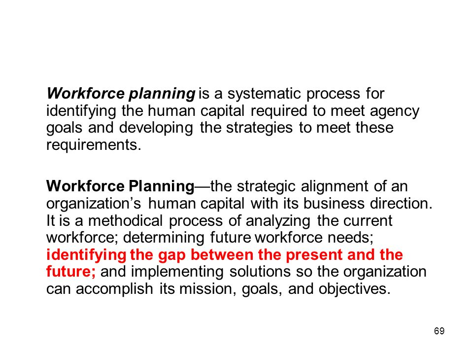 69 Workforce planning is a systematic process for identifying the human capital required to meet agency goals and developing the strategies to meet th