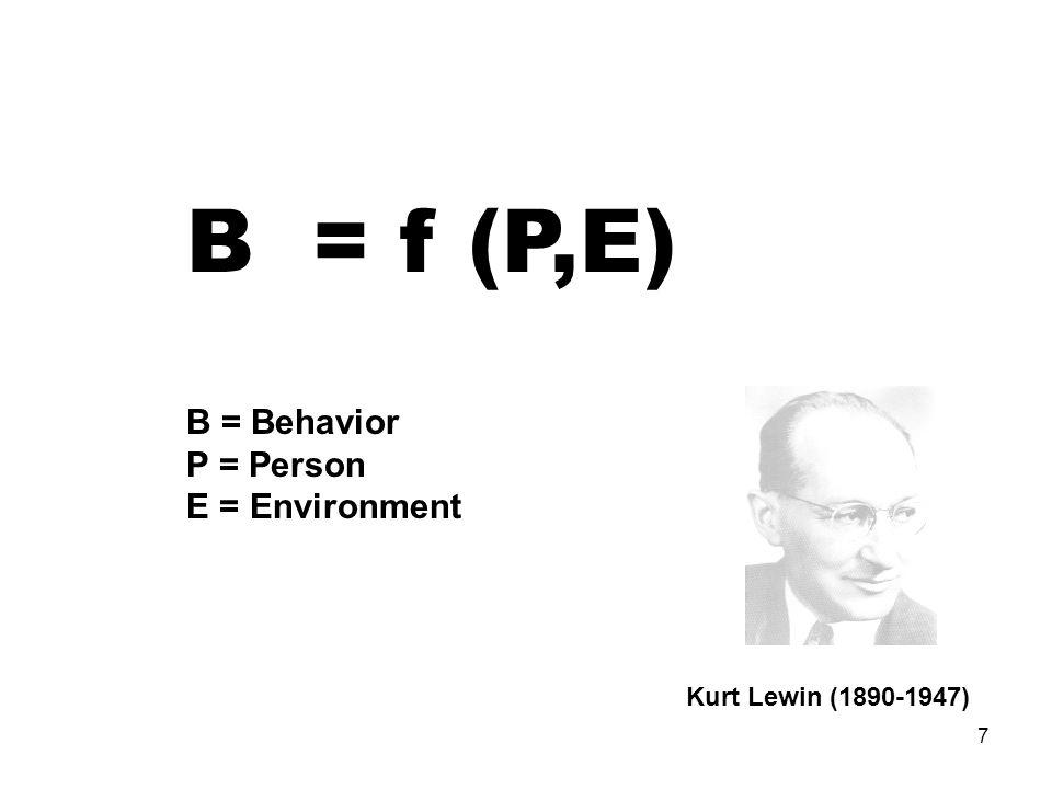 7 B = f (P,E) B = Behavior P = Person E = Environment Kurt Lewin (1890-1947)