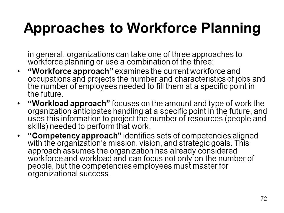 72 Approaches to Workforce Planning in general, organizations can take one of three approaches to workforce planning or use a combination of the three: Workforce approach examines the current workforce and occupations and projects the number and characteristics of jobs and the number of employees needed to fill them at a specific point in the future.