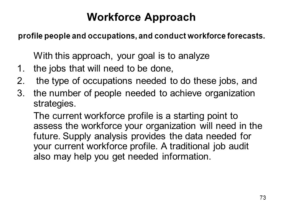 73 Workforce Approach profile people and occupations, and conduct workforce forecasts. With this approach, your goal is to analyze 1.the jobs that wil