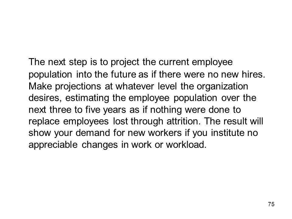 75 The next step is to project the current employee population into the future as if there were no new hires.