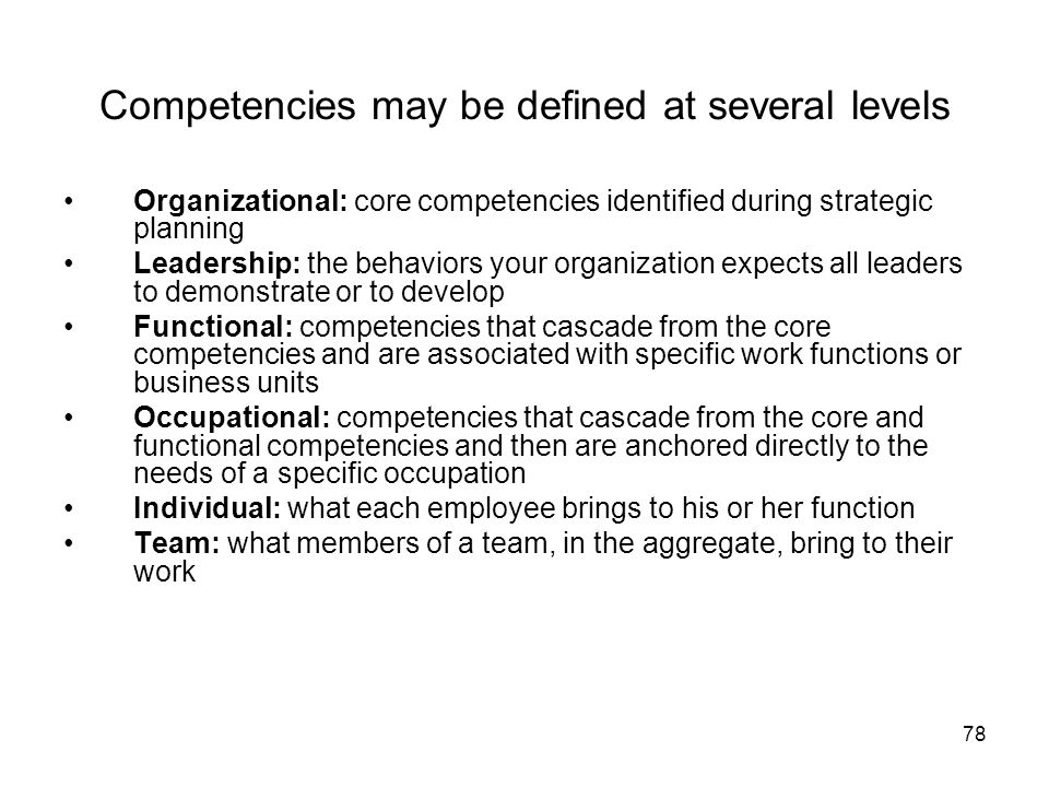 78 Competencies may be defined at several levels Organizational: core competencies identified during strategic planning Leadership: the behaviors your