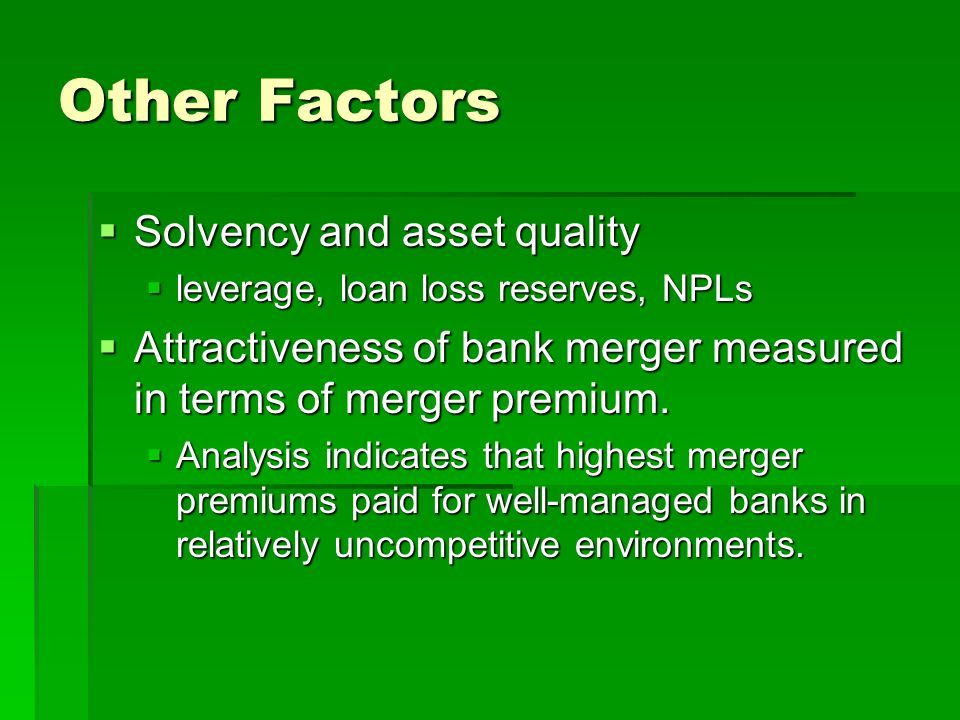 Other Factors  Solvency and asset quality  leverage, loan loss reserves, NPLs  Attractiveness of bank merger measured in terms of merger premium.