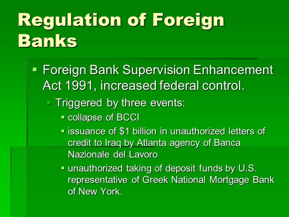 Regulation of Foreign Banks  Foreign Bank Supervision Enhancement Act 1991, increased federal control.
