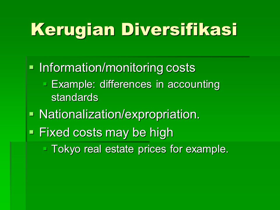 Kerugian Diversifikasi  Information/monitoring costs  Example: differences in accounting standards  Nationalization/expropriation.