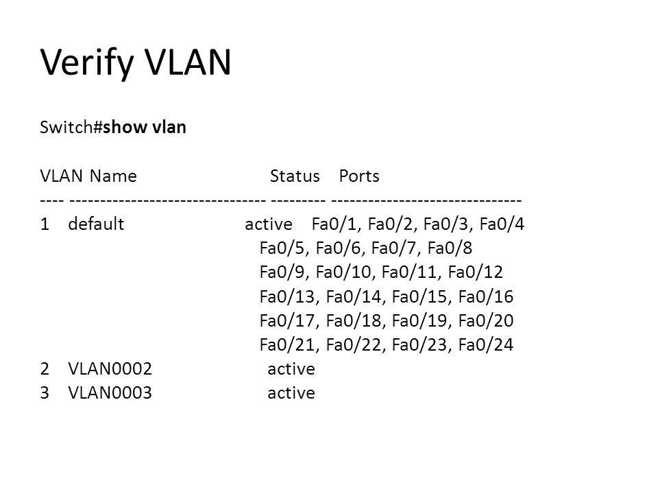 Verify VLAN Switch#show vlan VLAN Name Status Ports ---- -------------------------------- --------- ------------------------------- 1 default active Fa0/1, Fa0/2, Fa0/3, Fa0/4 Fa0/5, Fa0/6, Fa0/7, Fa0/8 Fa0/9, Fa0/10, Fa0/11, Fa0/12 Fa0/13, Fa0/14, Fa0/15, Fa0/16 Fa0/17, Fa0/18, Fa0/19, Fa0/20 Fa0/21, Fa0/22, Fa0/23, Fa0/24 2 VLAN0002 active 3 VLAN0003 active