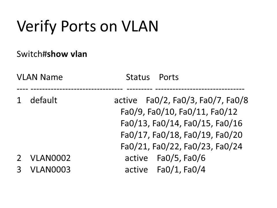 Verify Ports on VLAN Switch#show vlan VLAN Name Status Ports ---- -------------------------------- --------- ------------------------------- 1 default active Fa0/2, Fa0/3, Fa0/7, Fa0/8 Fa0/9, Fa0/10, Fa0/11, Fa0/12 Fa0/13, Fa0/14, Fa0/15, Fa0/16 Fa0/17, Fa0/18, Fa0/19, Fa0/20 Fa0/21, Fa0/22, Fa0/23, Fa0/24 2 VLAN0002 active Fa0/5, Fa0/6 3 VLAN0003 active Fa0/1, Fa0/4