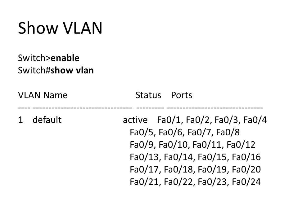 Show VLAN Switch>enable Switch#show vlan VLAN Name Status Ports ---- -------------------------------- --------- ------------------------------- 1 default active Fa0/1, Fa0/2, Fa0/3, Fa0/4 Fa0/5, Fa0/6, Fa0/7, Fa0/8 Fa0/9, Fa0/10, Fa0/11, Fa0/12 Fa0/13, Fa0/14, Fa0/15, Fa0/16 Fa0/17, Fa0/18, Fa0/19, Fa0/20 Fa0/21, Fa0/22, Fa0/23, Fa0/24