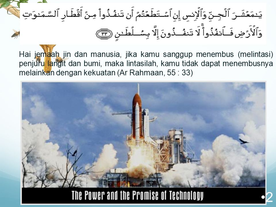 Hai jemaah jin dan manusia, jika kamu sanggup menembus (melintasi) penjuru langit dan bumi, maka lintasilah, kamu tidak dapat menembusnya melainkan dengan kekuatan (Ar Rahmaan, 55 : 33) 2