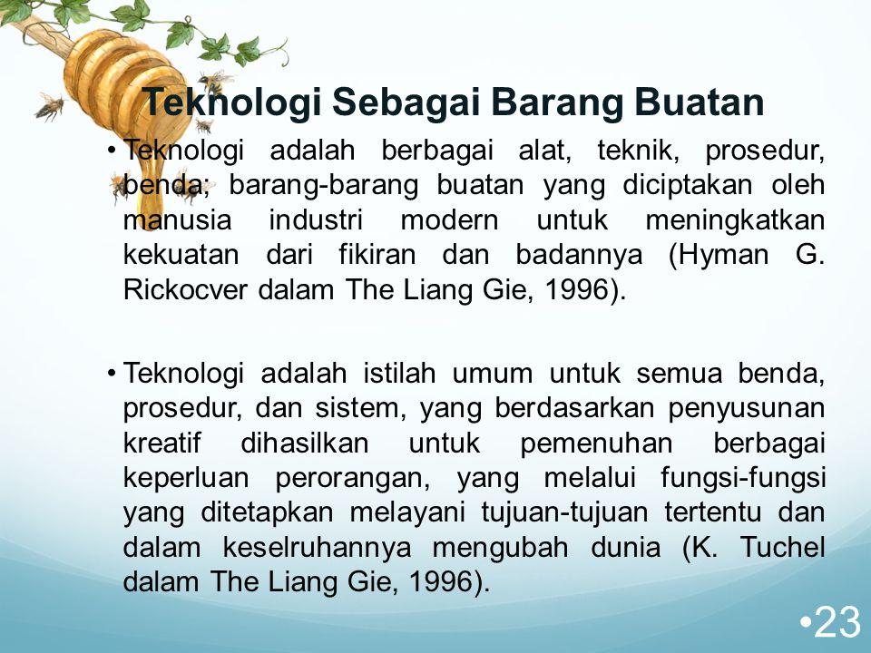 Teknologi Sebagai Barang Buatan Teknologi adalah berbagai alat, teknik, prosedur, benda; barang-barang buatan yang diciptakan oleh manusia industri modern untuk meningkatkan kekuatan dari fikiran dan badannya (Hyman G.