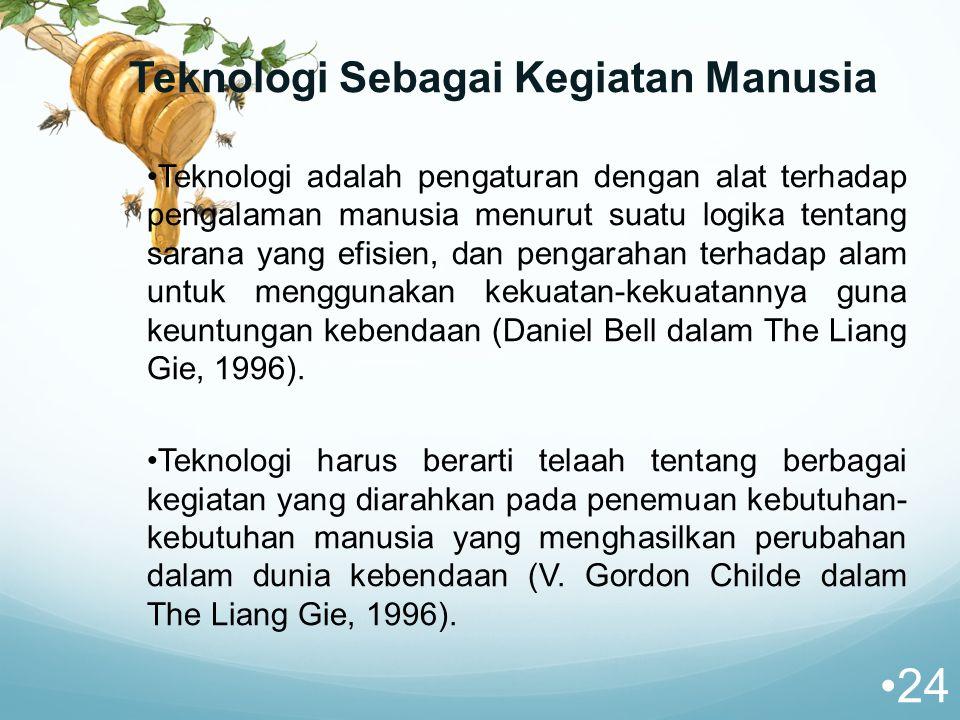 Teknologi Sebagai Kegiatan Manusia Teknologi adalah pengaturan dengan alat terhadap pengalaman manusia menurut suatu logika tentang sarana yang efisien, dan pengarahan terhadap alam untuk menggunakan kekuatan-kekuatannya guna keuntungan kebendaan (Daniel Bell dalam The Liang Gie, 1996).