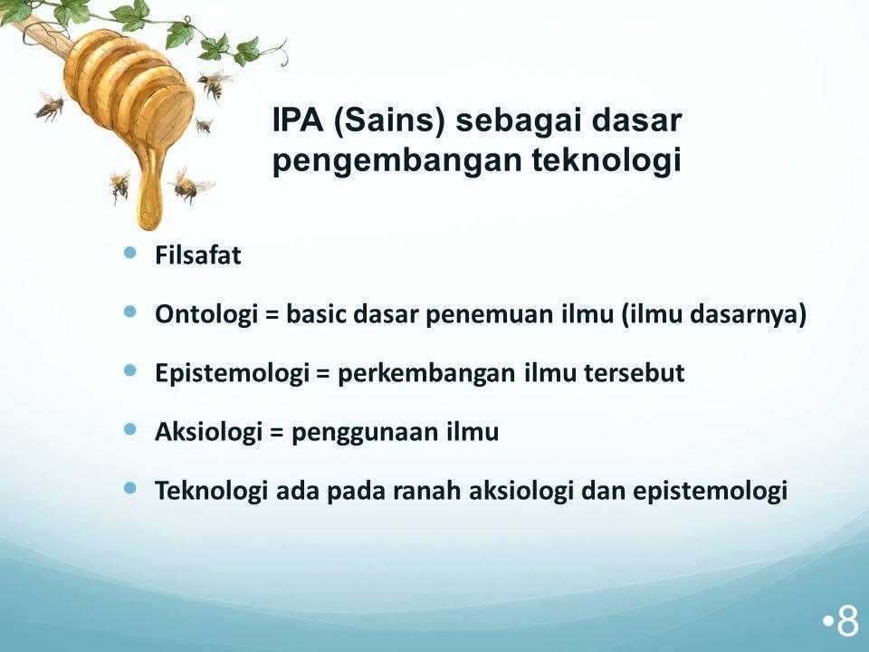 IPA (Sains) sebagai dasar pengembangan teknologi Filsafat Ontologi = basic dasar penemuan ilmu (ilmu dasarnya) Epistemologi = perkembangan ilmu tersebut Aksiologi = penggunaan ilmu Teknologi ada pada ranah aksiologi dan epistemologi 8