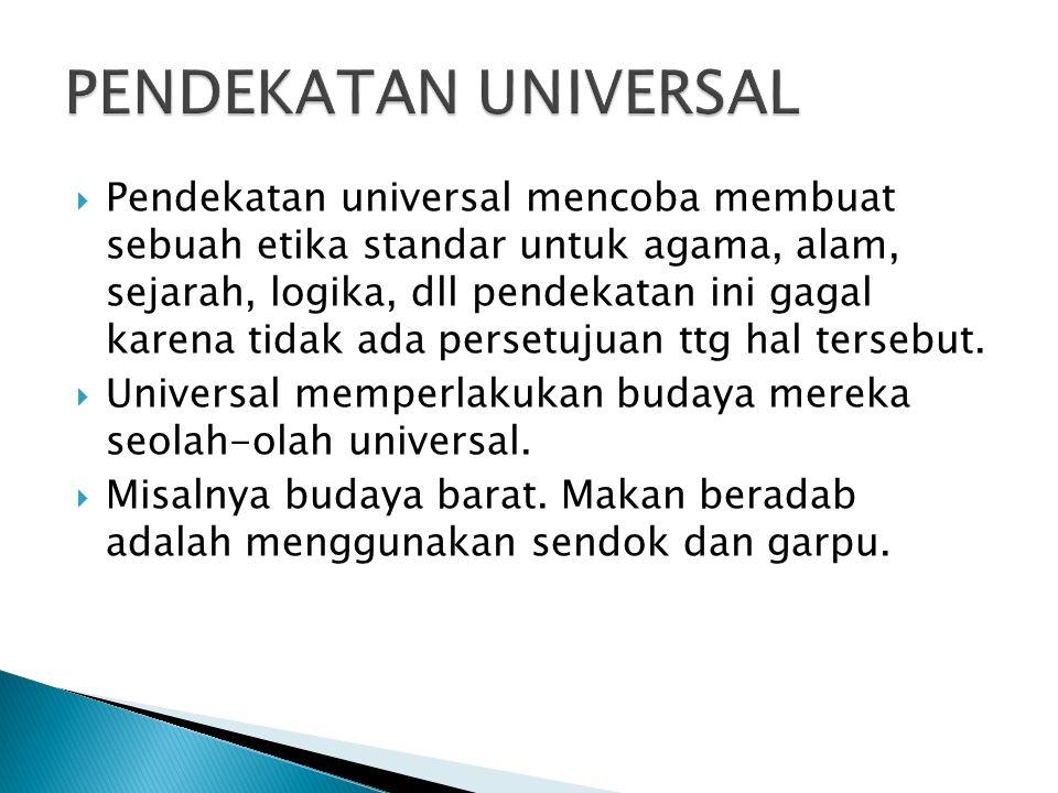  Pendekatan universal mencoba membuat sebuah etika standar untuk agama, alam, sejarah, logika, dll pendekatan ini gagal karena tidak ada persetujuan ttg hal tersebut.