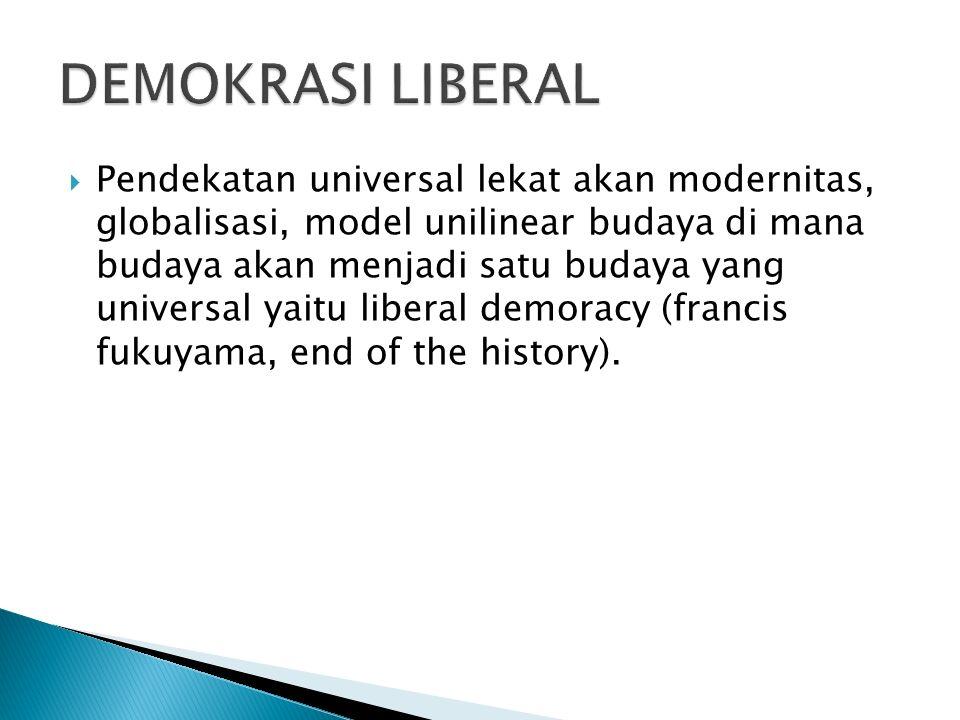  Pendekatan universal lekat akan modernitas, globalisasi, model unilinear budaya di mana budaya akan menjadi satu budaya yang universal yaitu liberal demoracy (francis fukuyama, end of the history).