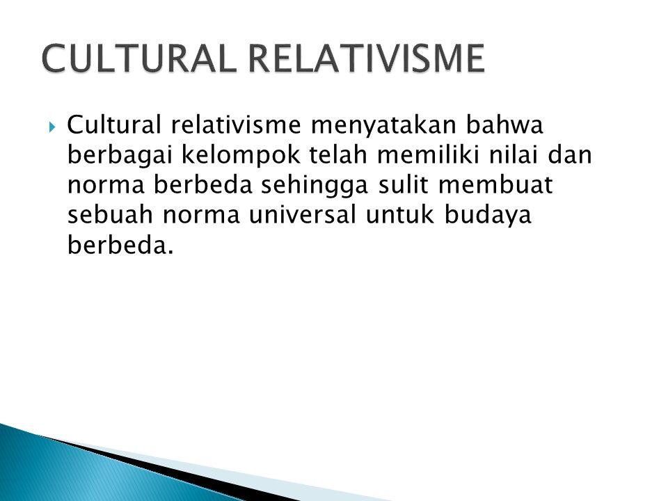  Cultural relativisme menyatakan bahwa berbagai kelompok telah memiliki nilai dan norma berbeda sehingga sulit membuat sebuah norma universal untuk budaya berbeda.